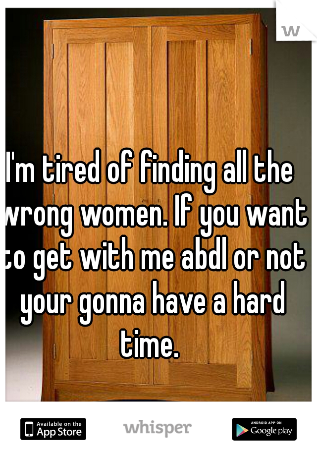 I'm tired of finding all the wrong women. If you want to get with me abdl or not your gonna have a hard time.