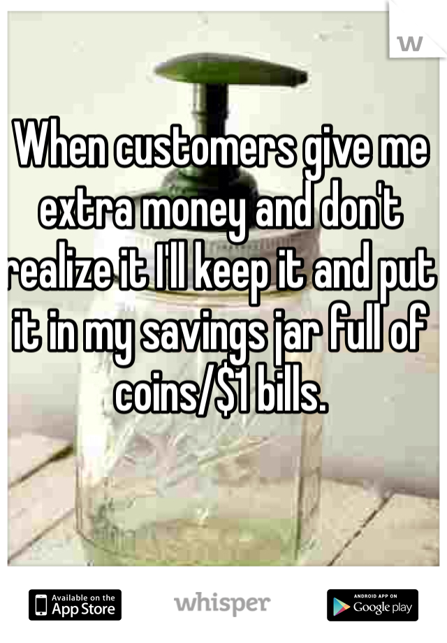 When customers give me extra money and don't realize it I'll keep it and put it in my savings jar full of coins/$1 bills.