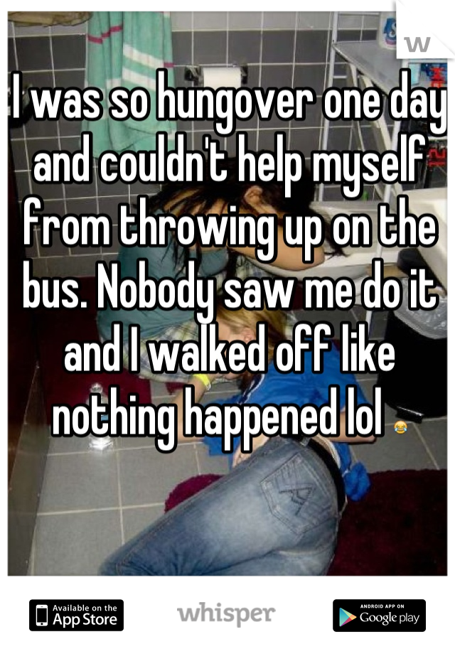 I was so hungover one day and couldn't help myself from throwing up on the bus. Nobody saw me do it and I walked off like nothing happened lol 😂