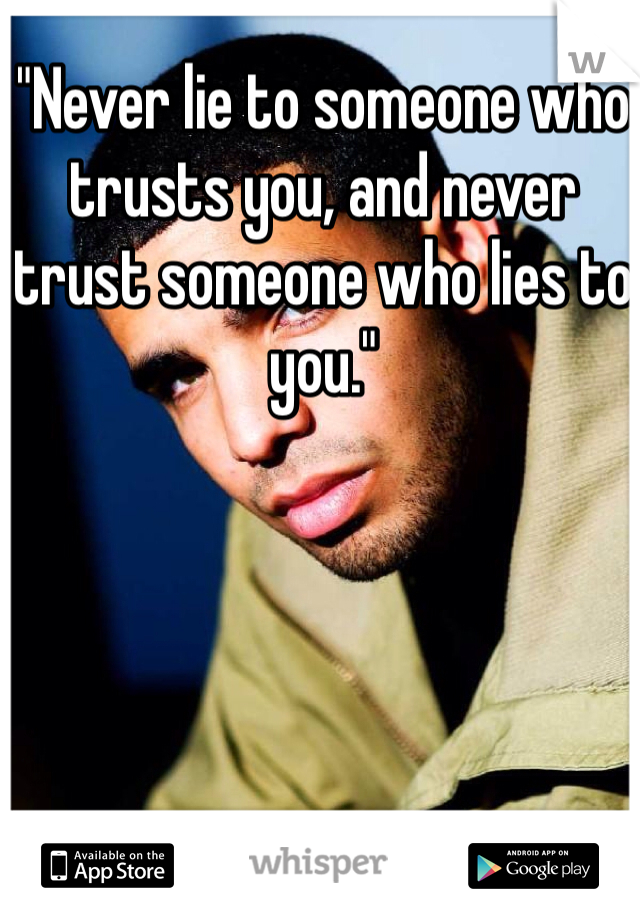 """Never lie to someone who trusts you, and never trust someone who lies to you."""