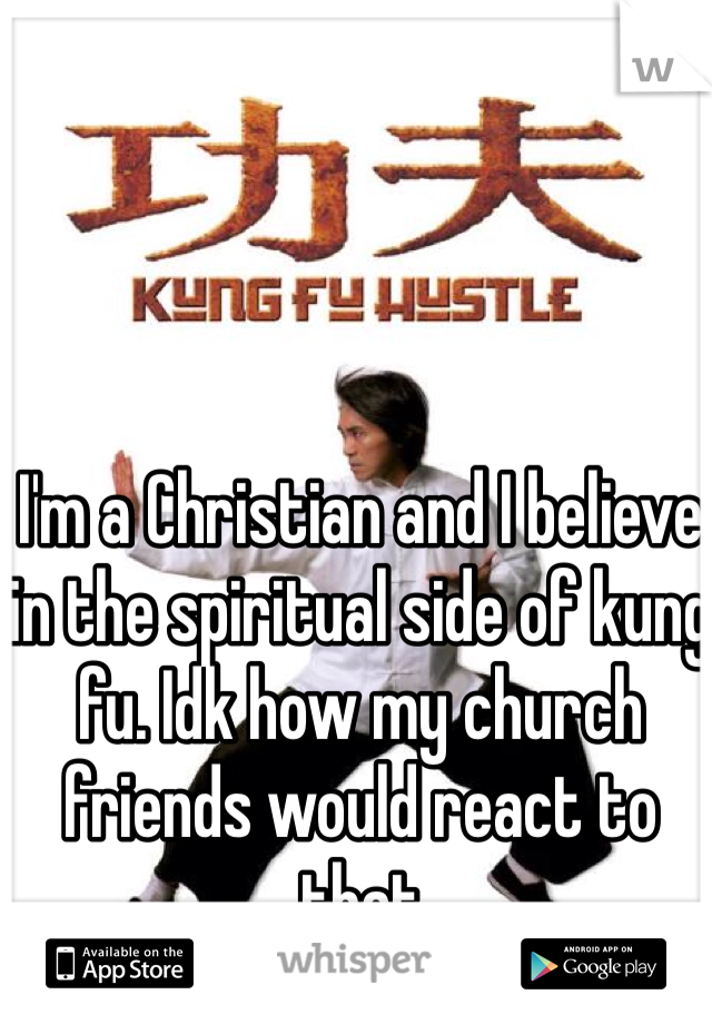 I'm a Christian and I believe in the spiritual side of kung fu. Idk how my church friends would react to that