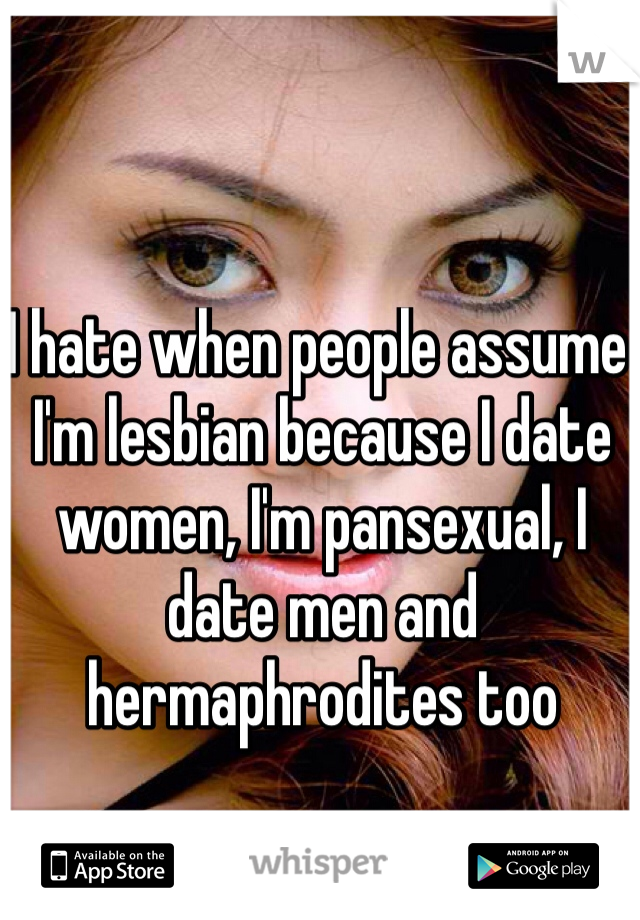 I hate when people assume I'm lesbian because I date women, I'm pansexual, I date men and hermaphrodites too