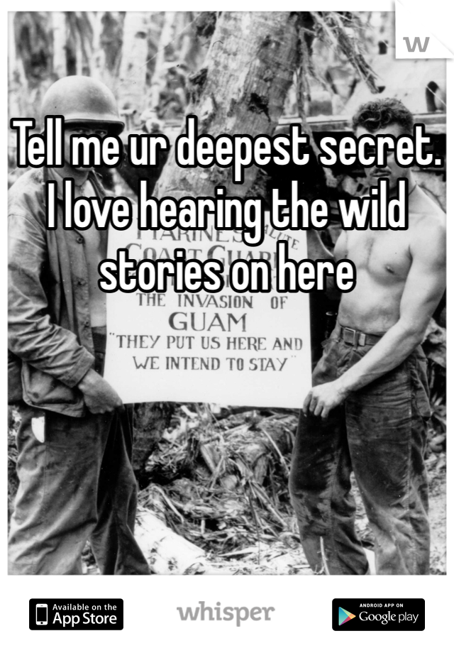 Tell me ur deepest secret. I love hearing the wild stories on here