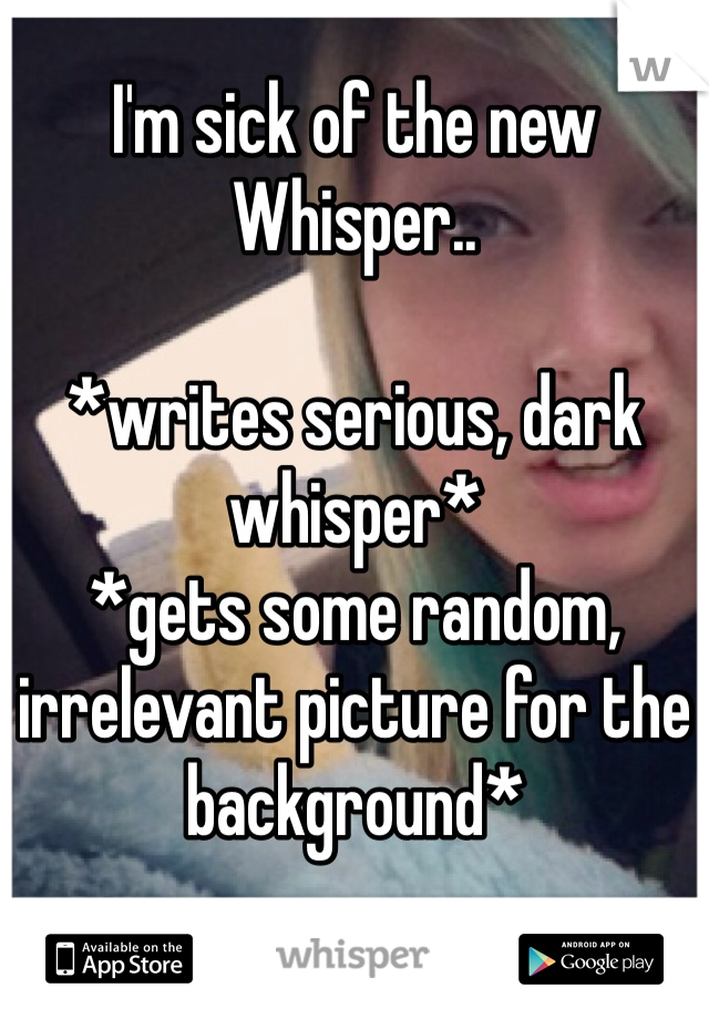 I'm sick of the new Whisper..   *writes serious, dark whisper* *gets some random, irrelevant picture for the background*