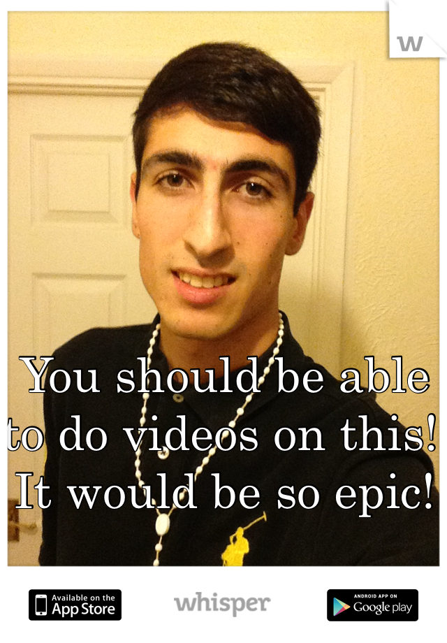 You should be able to do videos on this! It would be so epic!