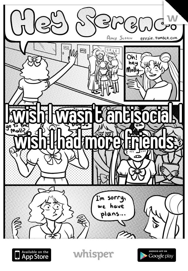 I wish I wasn't antisocial. I wish I had more friends.