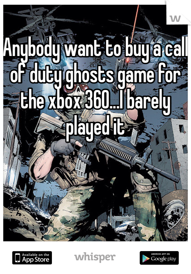 Anybody want to buy a call of duty ghosts game for the xbox 360...I barely played it