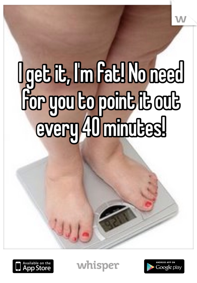 I get it, I'm fat! No need for you to point it out every 40 minutes!