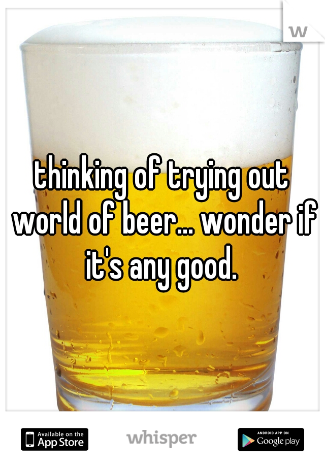 thinking of trying out world of beer... wonder if it's any good.