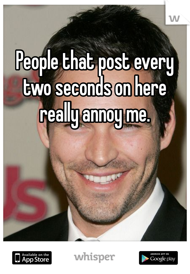 People that post every two seconds on here really annoy me.