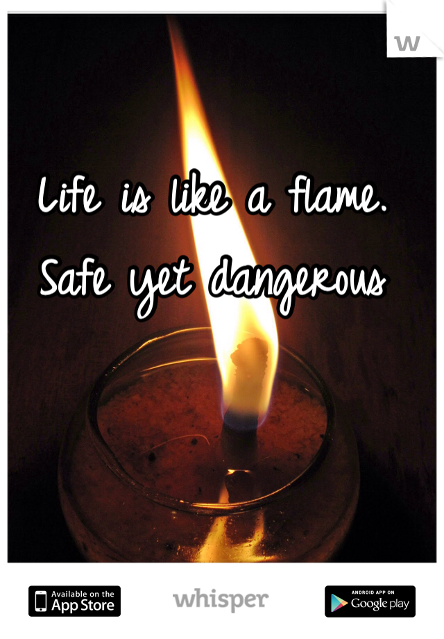 Life is like a flame. Safe yet dangerous