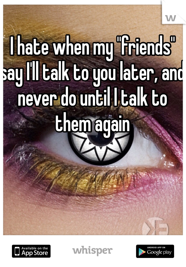 "I hate when my ""friends"" say I'll talk to you later, and never do until I talk to them again"