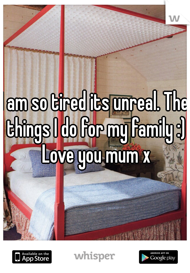 I am so tired its unreal. The things I do for my family :) Love you mum x