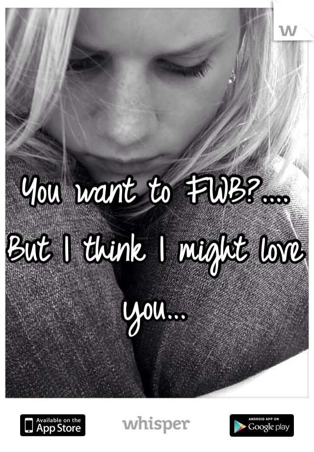 You want to FWB?.... But I think I might love you...