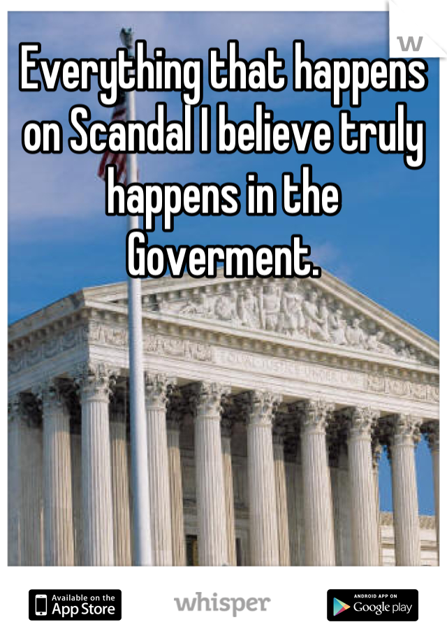 Everything that happens on Scandal I believe truly happens in the Goverment.