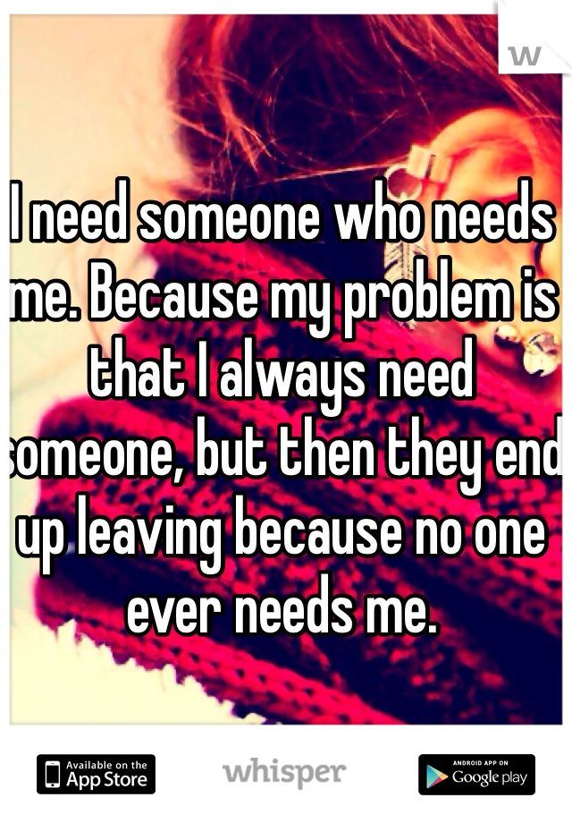 I need someone who needs me. Because my problem is that I always need someone, but then they end up leaving because no one ever needs me.