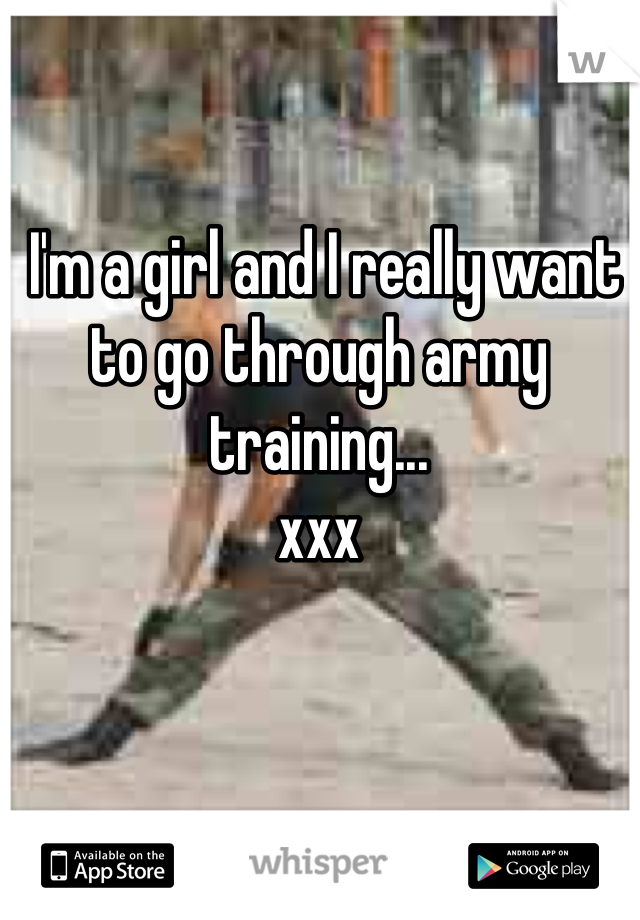 I'm a girl and I really want to go through army training... xxx