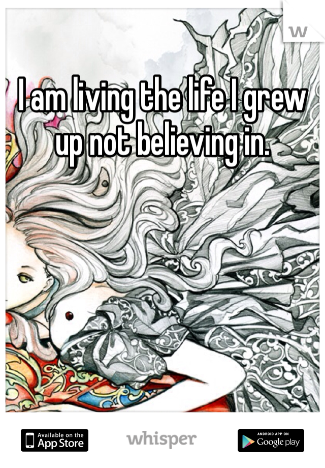 I am living the life I grew up not believing in.