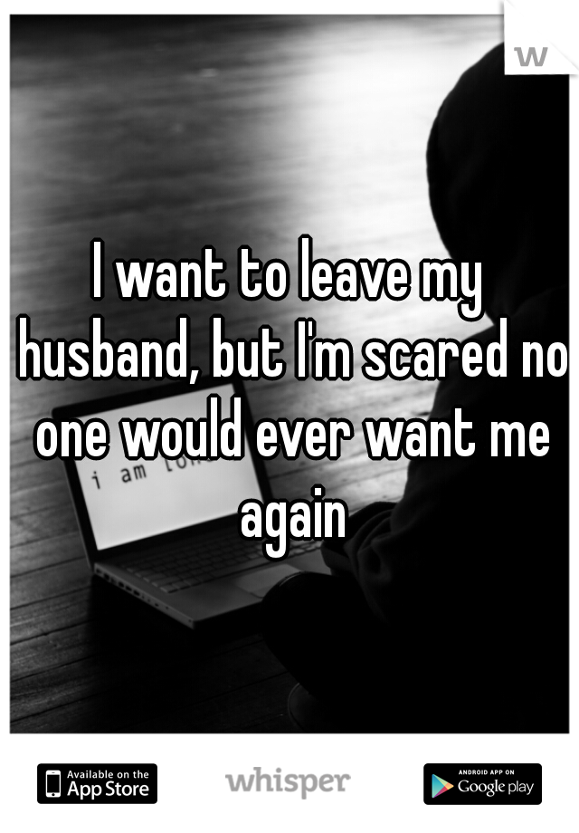 I want to leave my husband, but I'm scared no one would ever want me again