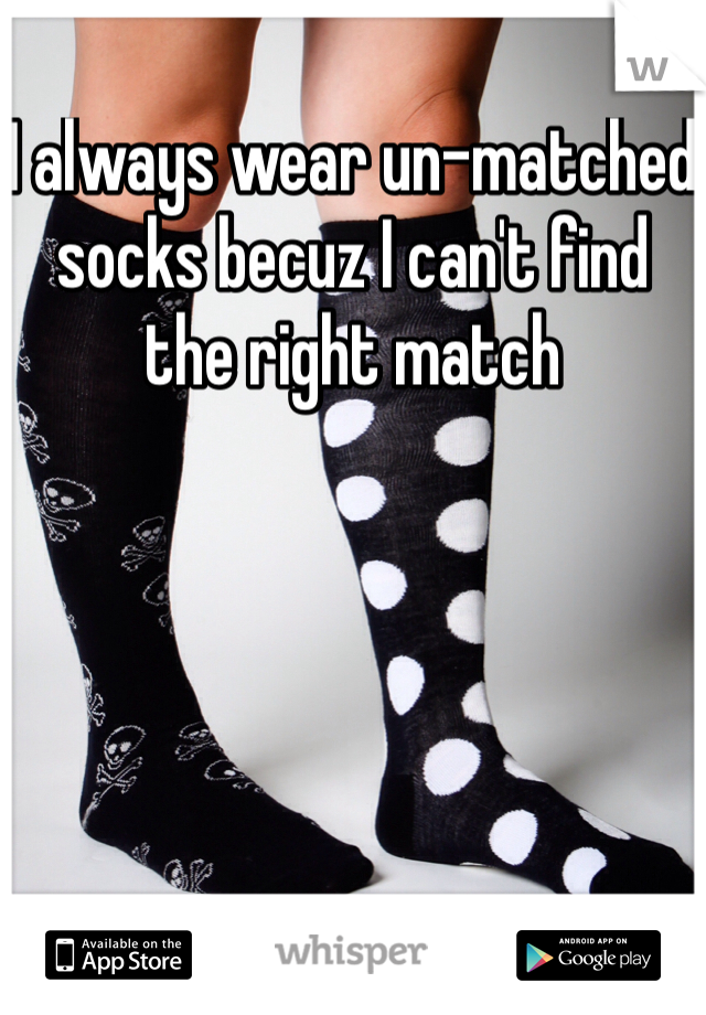 I always wear un-matched socks becuz I can't find the right match