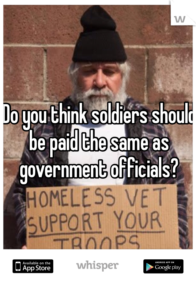 Do you think soldiers should be paid the same as government officials?