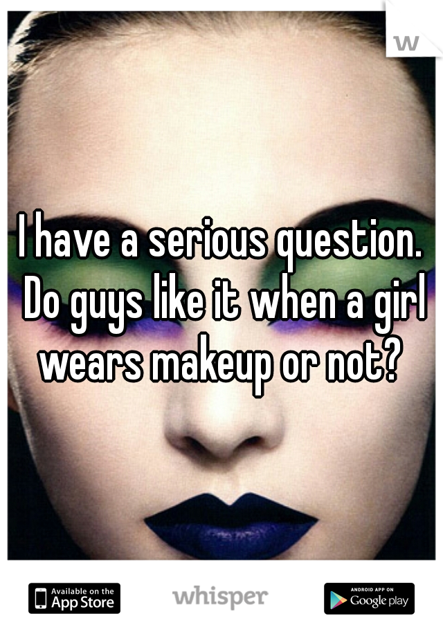 I have a serious question. Do guys like it when a girl wears makeup or not?