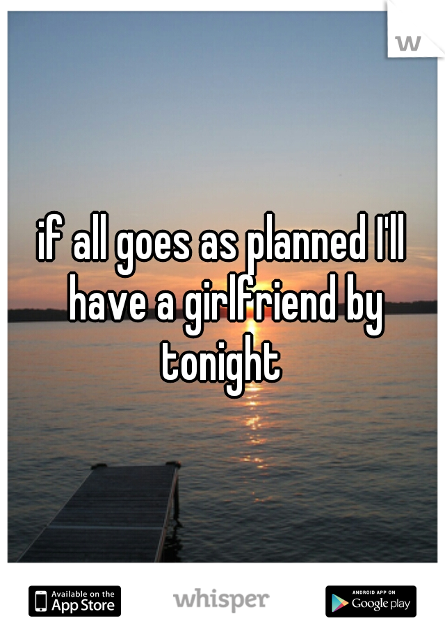 if all goes as planned I'll have a girlfriend by tonight