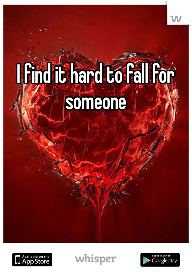 I find it hard to fall for someone