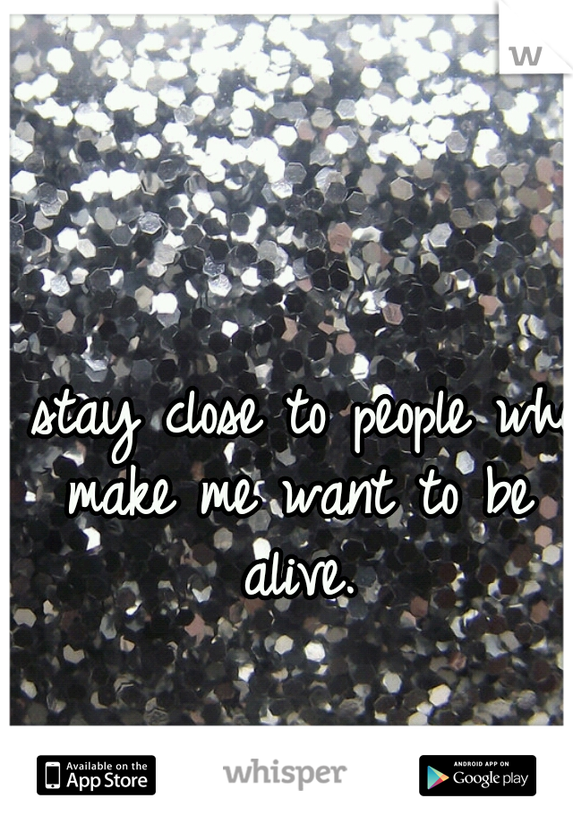 I stay close to people who make me want to be alive.