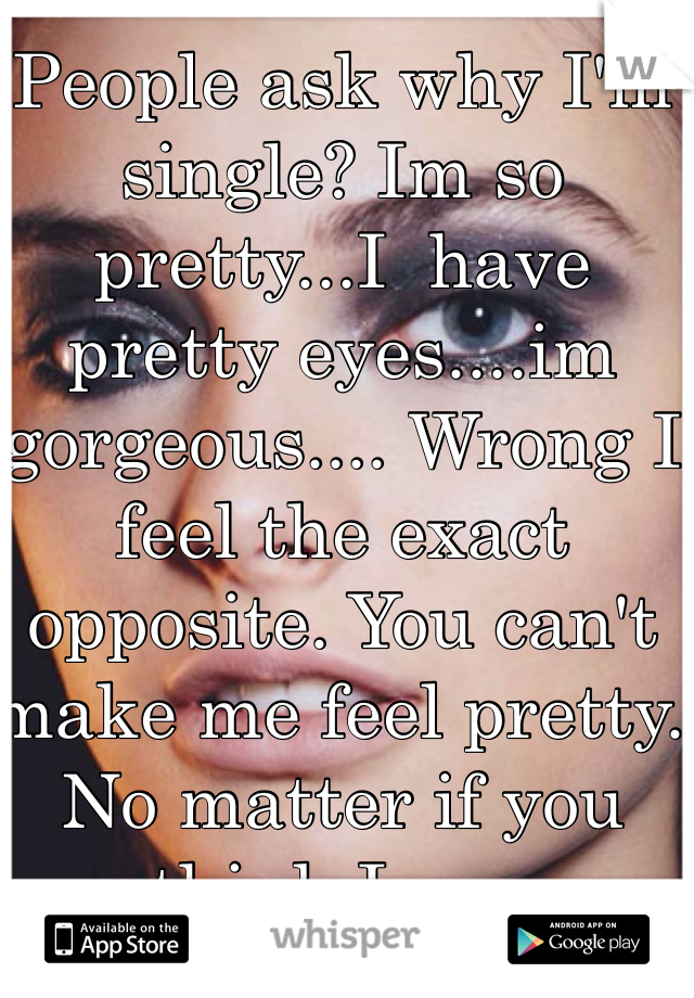 People ask why I'm single? Im so pretty...I  have pretty eyes....im gorgeous.... Wrong I feel the exact opposite. You can't make me feel pretty. No matter if you think I am.