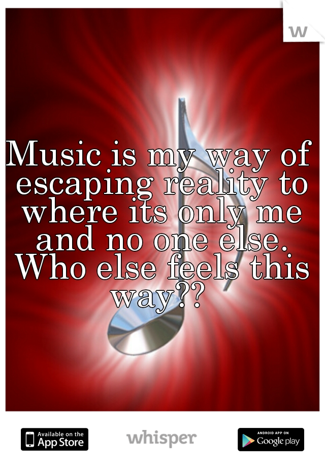 Music is my way of escaping reality to where its only me and no one else. Who else feels this way??