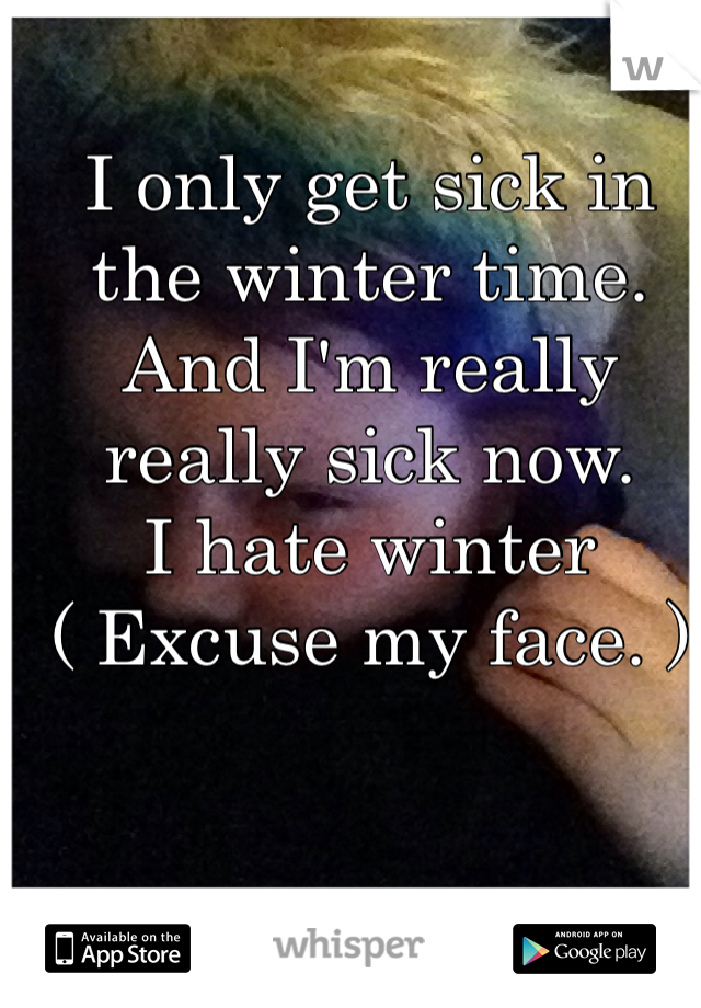 I only get sick in the winter time. And I'm really really sick now. I hate winter ( Excuse my face. )