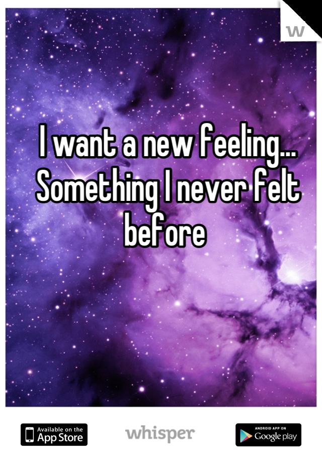 I want a new feeling... Something I never felt before
