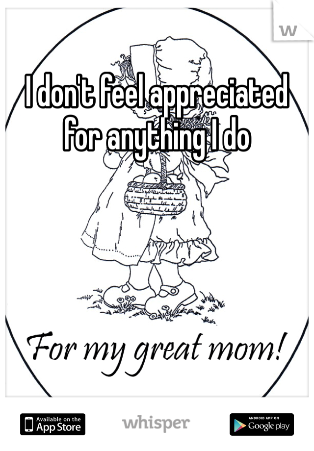 I don't feel appreciated for anything I do
