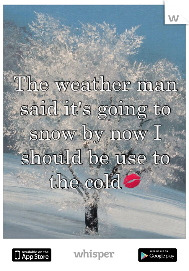 The weather man said it's going to snow by now I should be use to the cold💋
