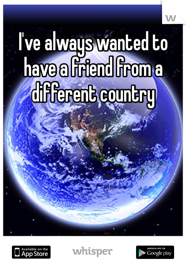 I've always wanted to have a friend from a different country