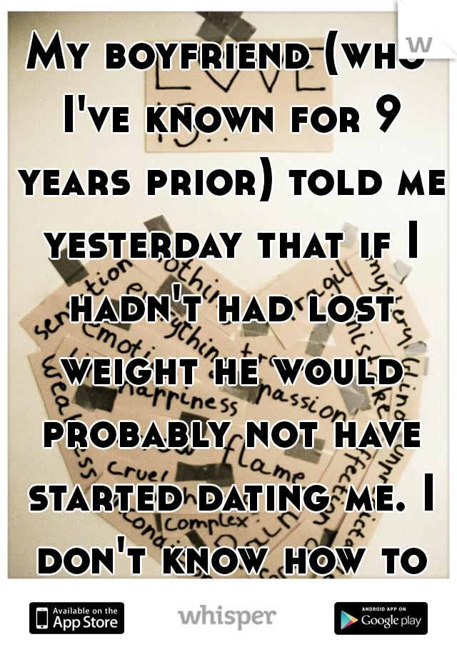 My boyfriend (who I've known for 9 years prior) told me yesterday that if I hadn't had lost weight he would probably not have started dating me. I don't know how to feel.