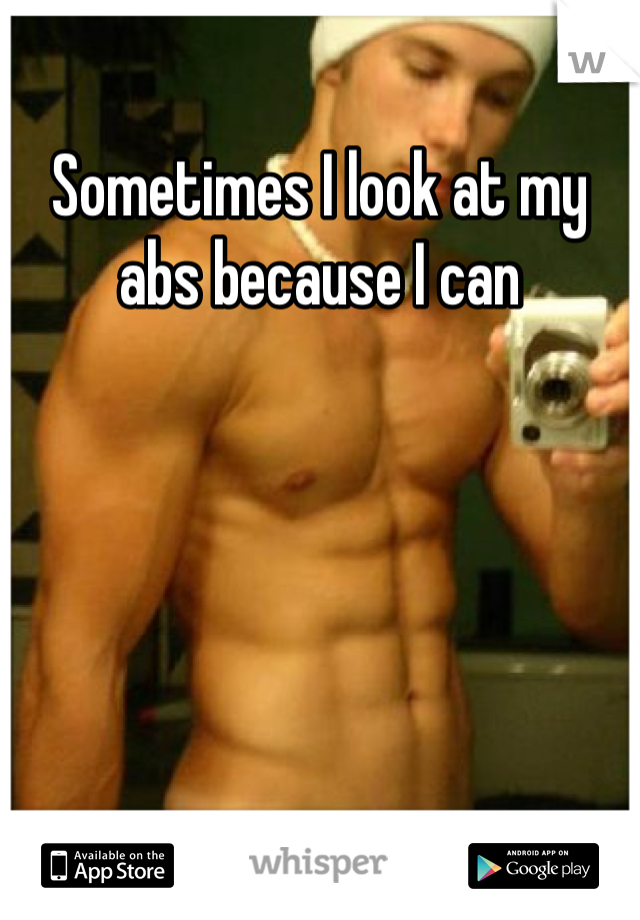 Sometimes I look at my abs because I can