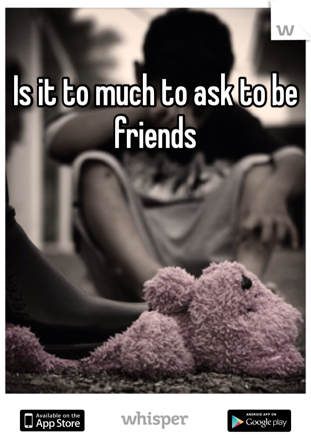 Is it to much to ask to be friends