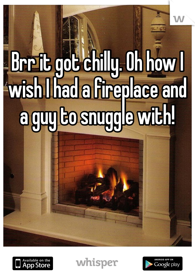 Brr it got chilly. Oh how I wish I had a fireplace and a guy to snuggle with!