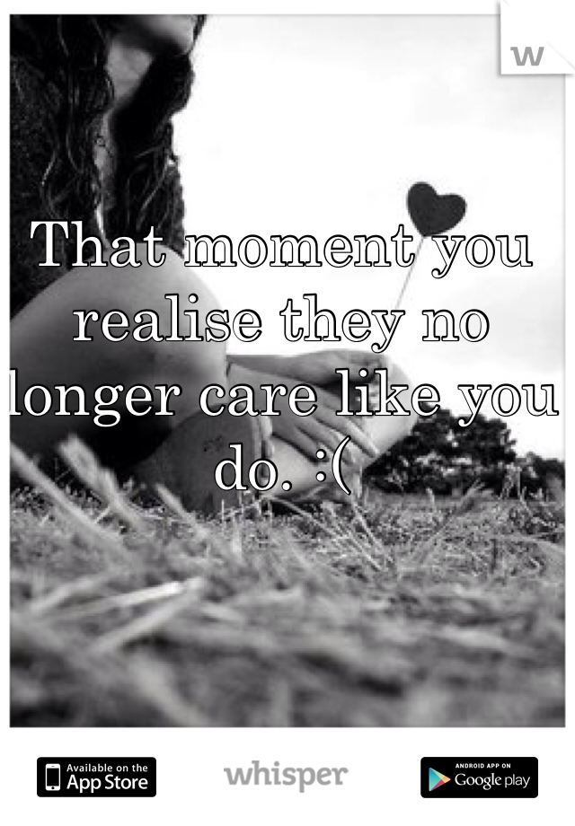 That moment you  realise they no  longer care like you  do. :(