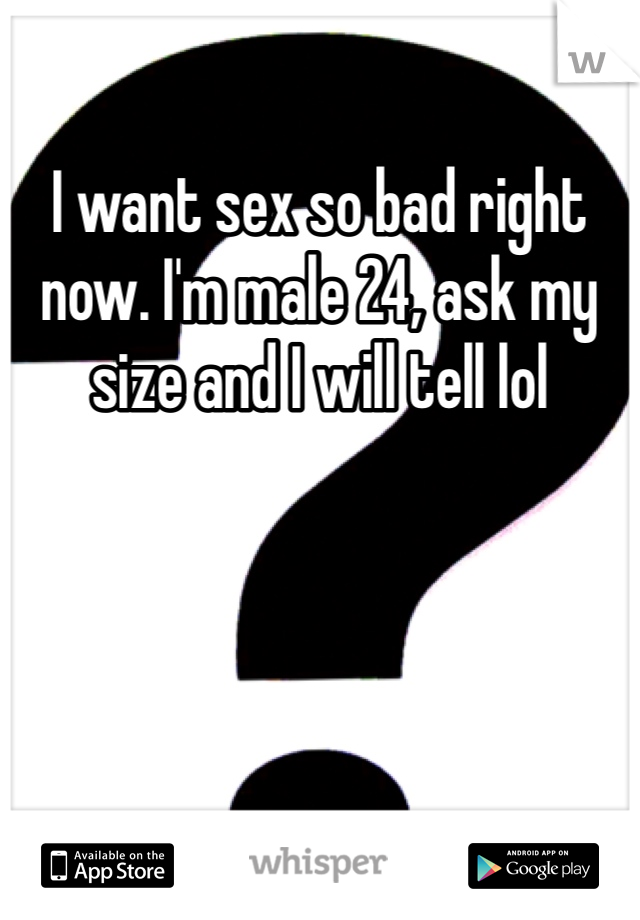 I want sex so bad right now. I'm male 24, ask my size and I will tell lol