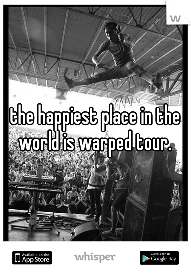 the happiest place in the world is warped tour.