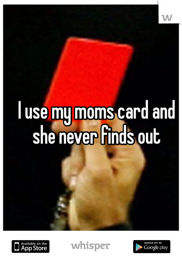 I use my moms card and she never finds out