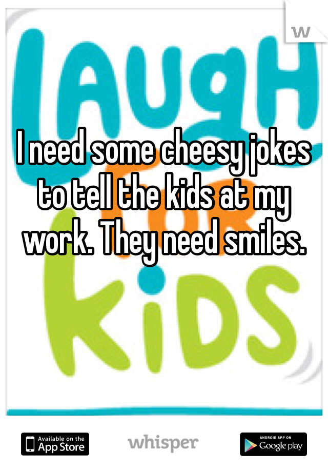 I need some cheesy jokes to tell the kids at my work. They need smiles.