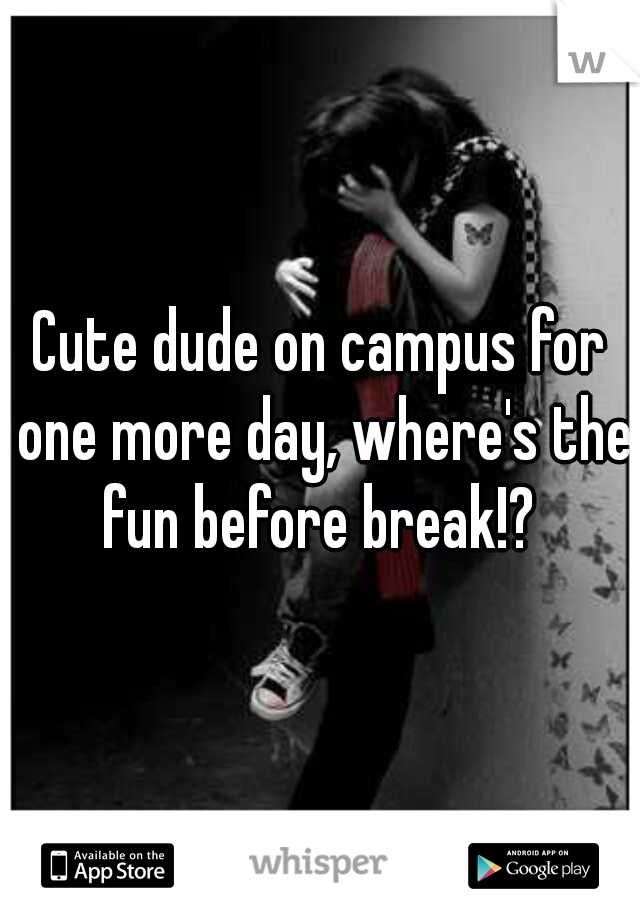 Cute dude on campus for one more day, where's the fun before break!?