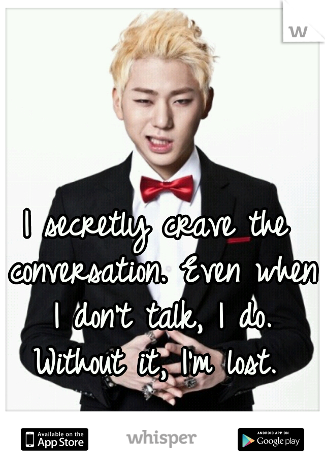 I secretly crave the conversation. Even when I don't talk, I do. Without it, I'm lost.