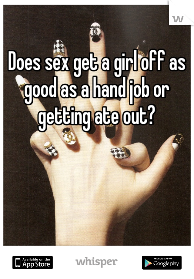 Does sex get a girl off as good as a hand job or getting ate out?