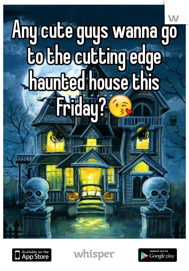 Any cute guys wanna go to the cutting edge haunted house this Friday?😘