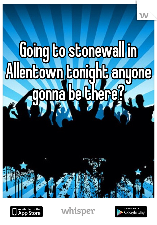 Going to stonewall in Allentown tonight anyone gonna be there?
